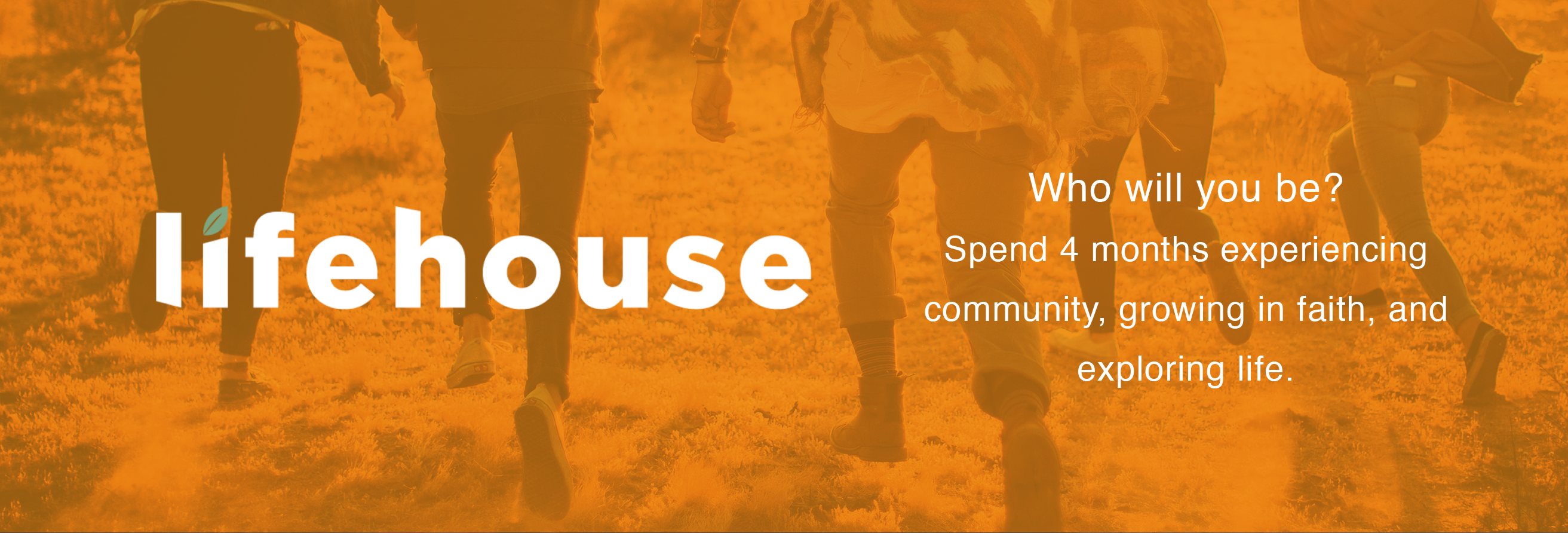 Lifehouse. Who will you be? Spend 4 months experiencing community, growing in faith, and exploring life.