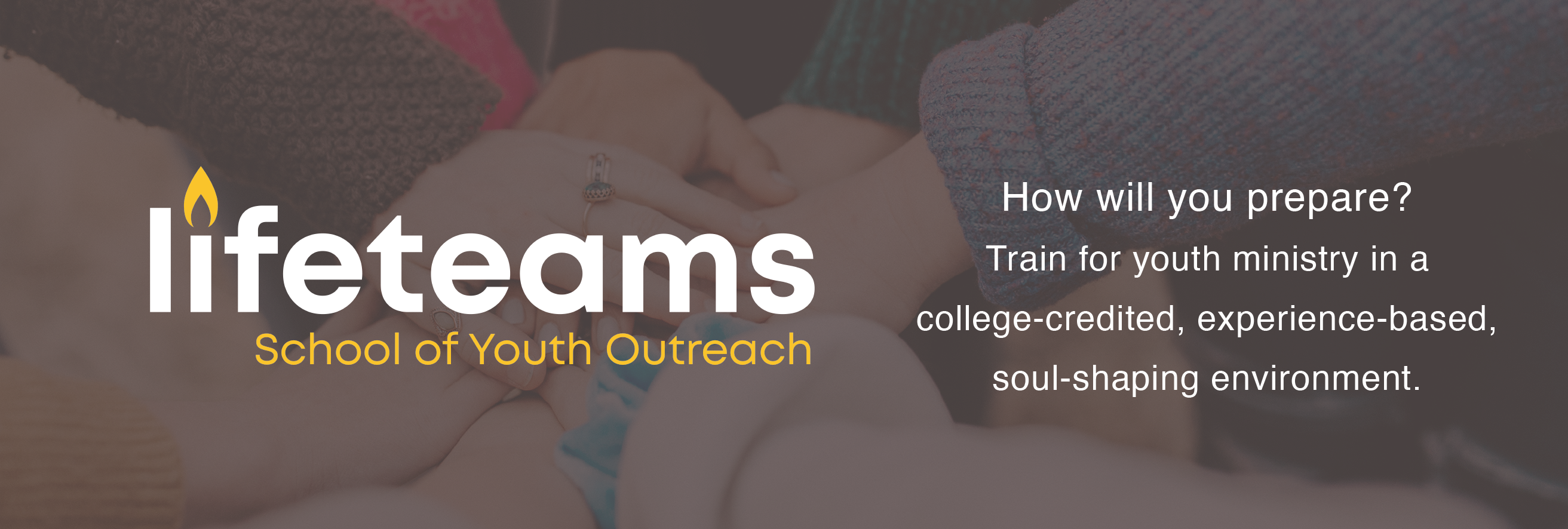 Lifeteams. School of Youth Outreach. How will you prepare? Train for youth ministry in a college-credited, experience-based, soul-shaping environment.